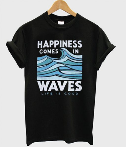 happiness comes in waves life is good t-shirt.jpg