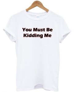 you must be kidding me tshirt