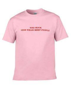 you suck less than most people tshirt
