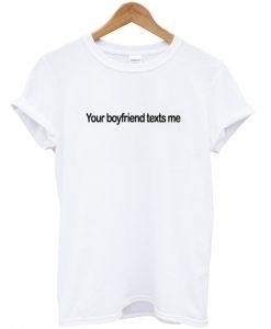 your boyfriend texts me t-shirt