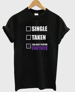 single taken too busy playing fortnite t-shirt